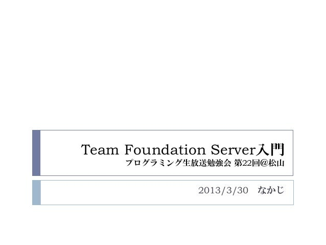 Team Foundation Server入門     プログラミング生放送勉強会 第22回@松山              2013/3/30 なかじ