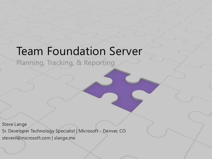 Team Foundation Server<br />Planning, Tracking, & Reporting<br />Steve Lange<br />Sr. Developer Technology Specialist   Mi...