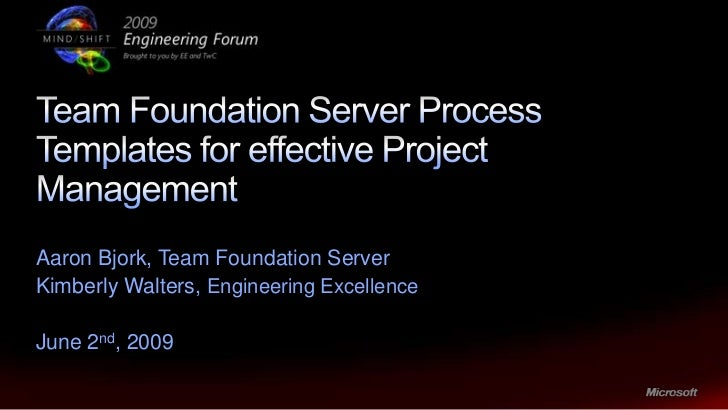 Team foundation server process templates for effective project manage aaron bjork team foundation server kimberly walters engineering excellence june 2nd 2009 2 what is a process template maxwellsz