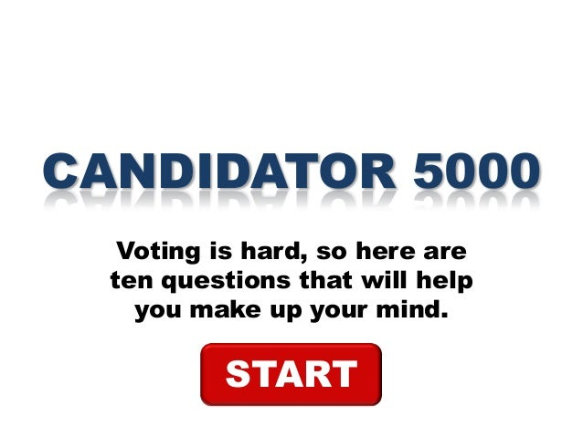 CANDIDATOR 5000 Voting is hard, so here are ten questions that will help you make up your mind.  START