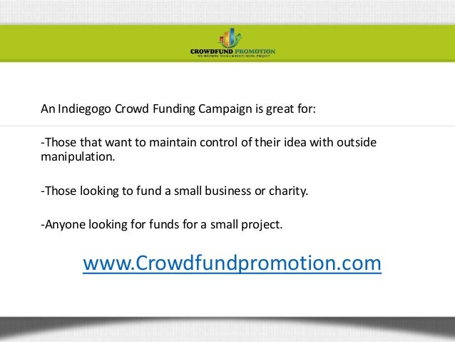 An Indiegogo Crowd Funding Campaign is great for:-Those that want to maintain control of their idea with outsidemanipulati...