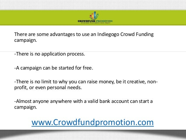 There are some advantages to use an Indiegogo Crowd Fundingcampaign.-There is no application process.-A campaign can be st...