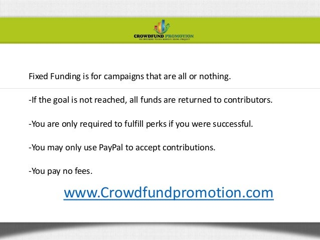 Fixed Funding is for campaigns that are all or nothing.-If the goal is not reached, all funds are returned to contributors...