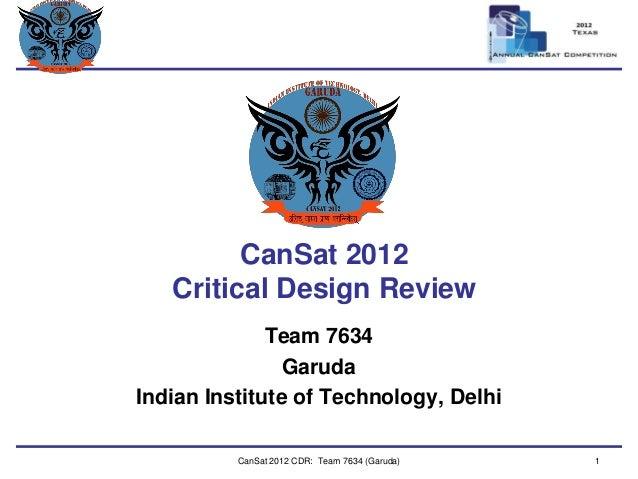Team Logo  Here  CanSat 2012 Critical Design Review  Team 7634  Garuda  Indian Institute of Technology, Delhi  CanSat 2012...