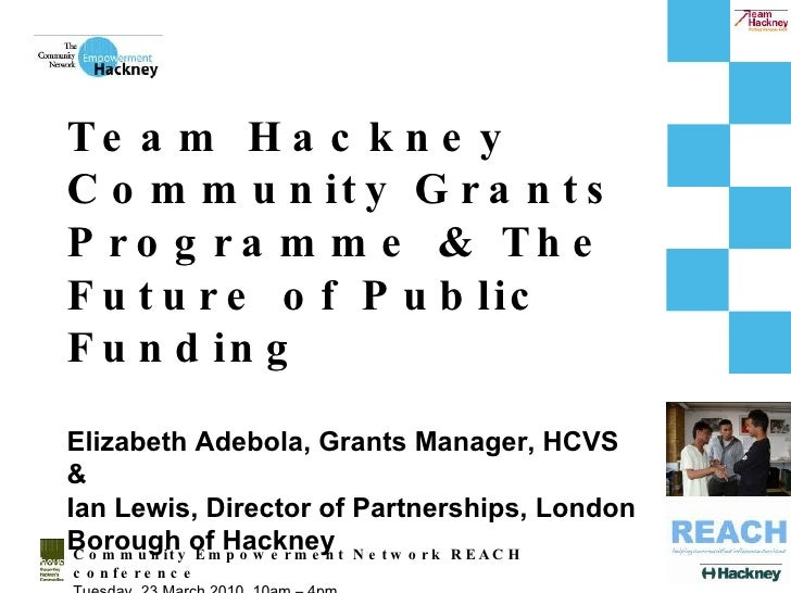 Community Empowerment Network REACH conference Tuesday, 23 March 2010, 10am – 4pm Team Hackney Community Grants Programme ...