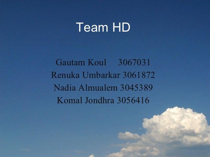 Team HD Gautam Koul  3067031 Renuka Umbarkar 3061872 Nadia Almualem 3045389 Komal Jondhra 3056416