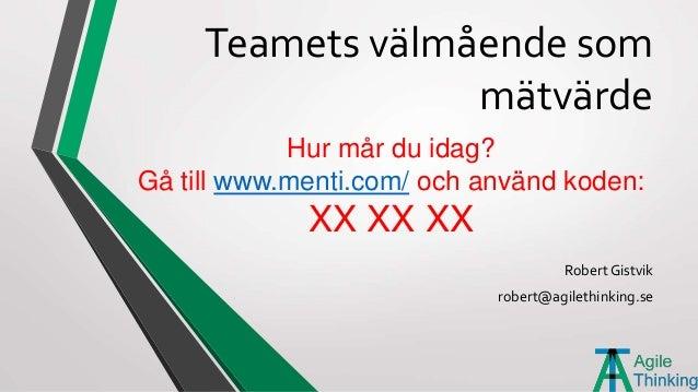 Teamets välmående som mätvärde Robert Gistvik robert@agilethinking.se Hur mår du idag? Gå till www.menti.com/ och använd k...