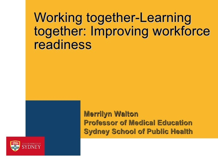 Working together-Learning together: Improving workforce readiness Merrilyn Walton  Professor of Medical Education Sydney S...