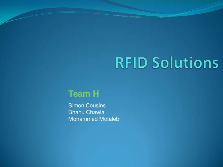 RFID Solutions <br />Team H<br />Simon Cousins<br />Bhanu Chawla<br />Mohammed Motaleb<br />