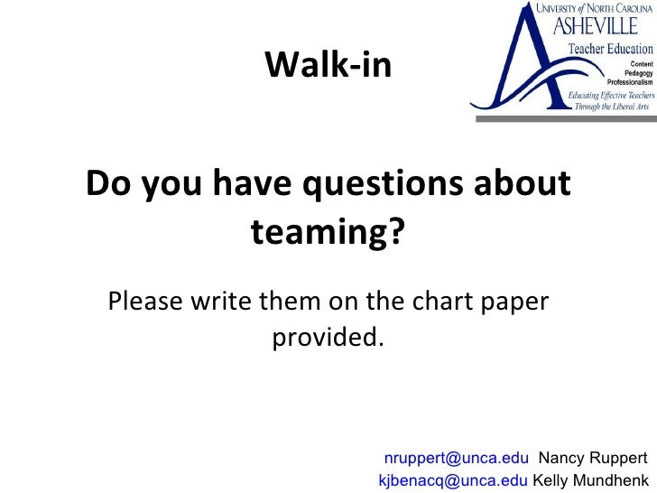 Do you have questions about teaming? Please write them on the chart paper provided. [email_address]  Kelly Mundhenk  [emai...