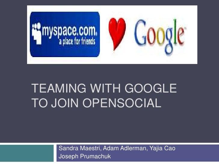 Teaming with Google to Join OpenSociAL<br />Sandra Maestri, Adam Adlerman, Yajia Cao<br />Joseph Prumachuk<br />