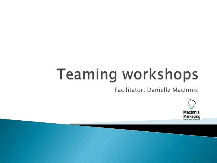 Teaming workshops<br />Facilitator: Danielle MacInnis<br />