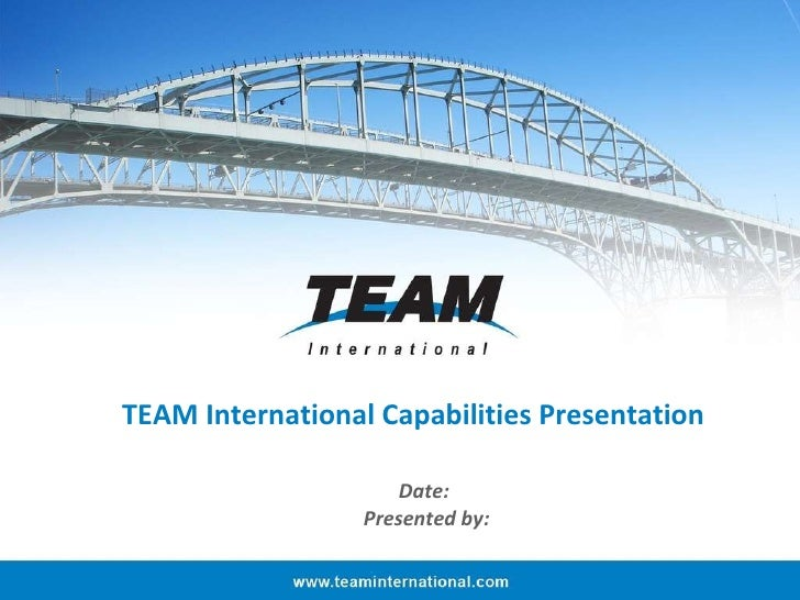 TEAM International Capabilities Presentation Date:  Presented by: