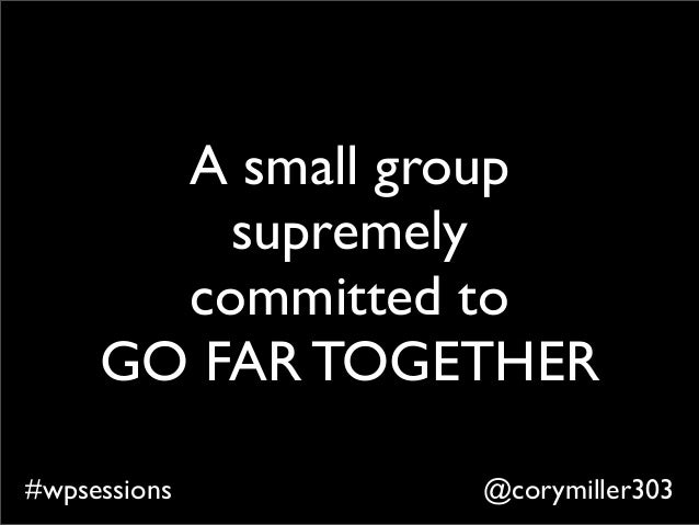 @corymiller303#wpsessions A small group supremely committed to GO FAR TOGETHER