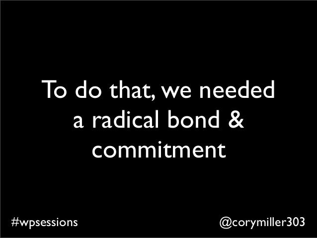 @corymiller303#wpsessions To do that, we needed a radical bond & commitment
