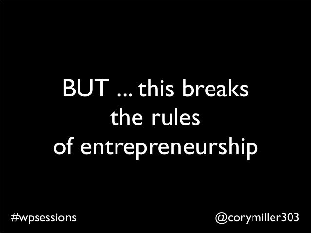 @corymiller303#wpsessions BUT ... this breaks the rules of entrepreneurship