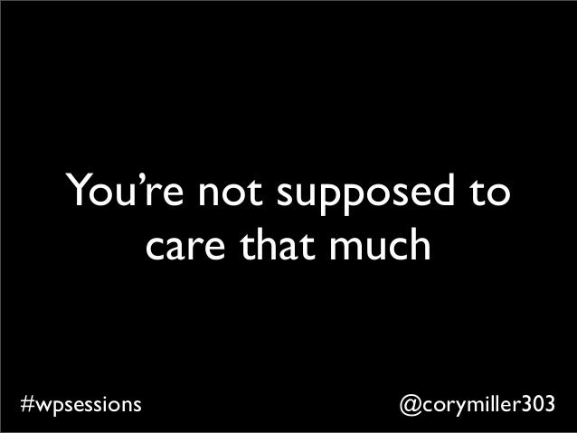 @corymiller303#wpsessions You're not supposed to care that much