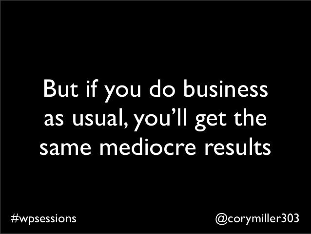 @corymiller303#wpsessions But if you do business as usual, you'll get the same mediocre results