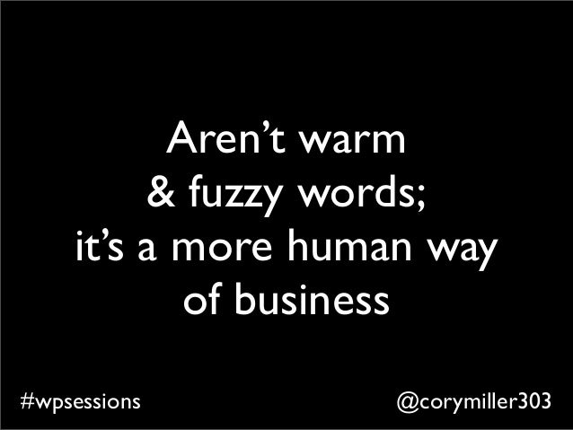 @corymiller303#wpsessions Aren't warm & fuzzy words; it's a more human way of business