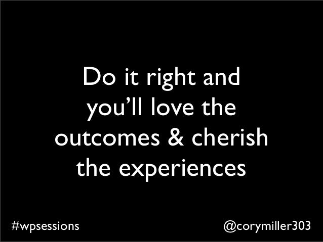@corymiller303#wpsessions Do it right and you'll love the outcomes & cherish the experiences