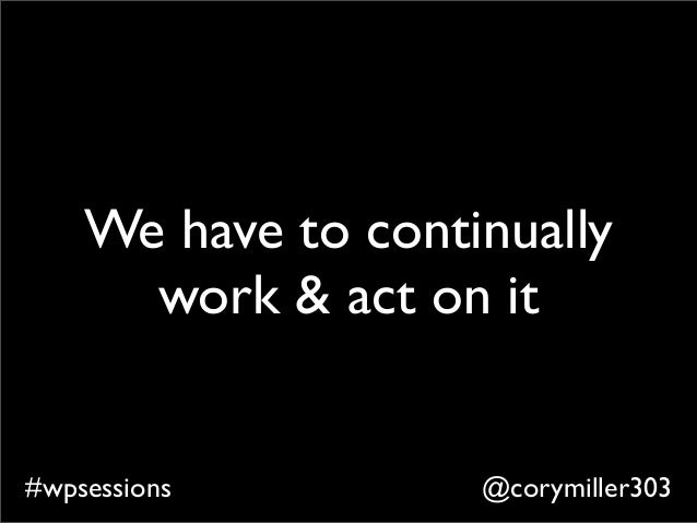 @corymiller303#wpsessions We have to continually work & act on it