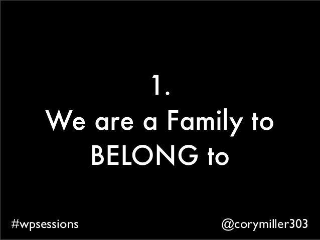 @corymiller303#wpsessions 1. We are a Family to BELONG to