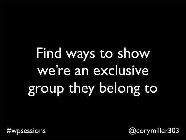 @corymiller303#wpsessions Find ways to show we're an exclusive group they belong to
