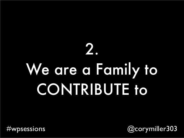 @corymiller303#wpsessions 2. We are a Family to CONTRIBUTE to