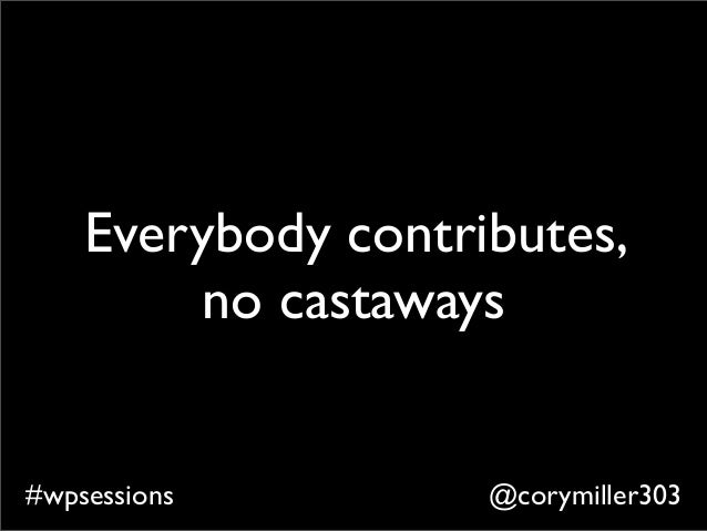 @corymiller303#wpsessions Everybody contributes, no castaways
