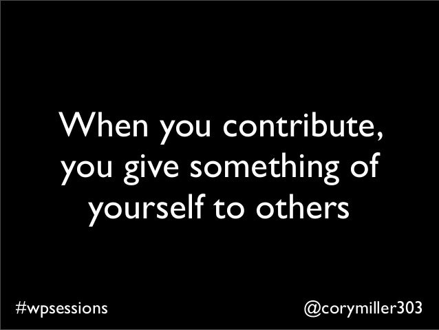 @corymiller303#wpsessions When you contribute, you give something of yourself to others