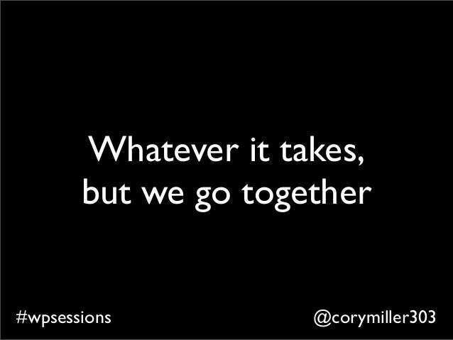 @corymiller303#wpsessions Whatever it takes, but we go together