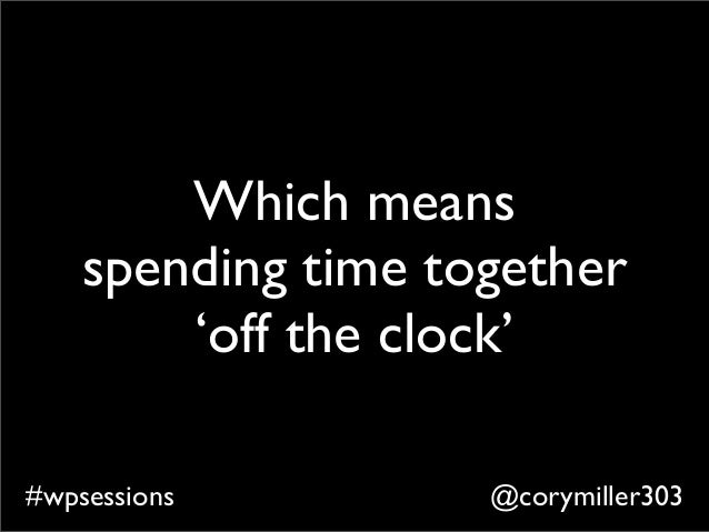 @corymiller303#wpsessions Which means spending time together 'off the clock'