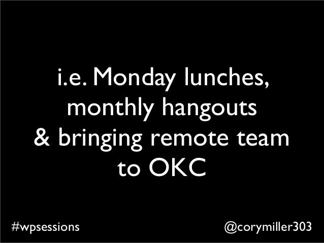 @corymiller303#wpsessions i.e. Monday lunches, monthly hangouts & bringing remote team to OKC