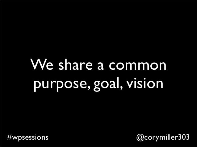 @corymiller303#wpsessions We share a common purpose, goal, vision