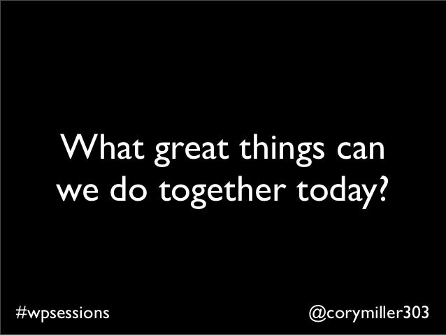 @corymiller303#wpsessions What great things can we do together today?