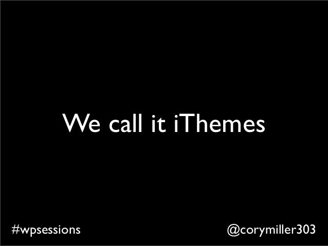 @corymiller303#wpsessions We call it iThemes