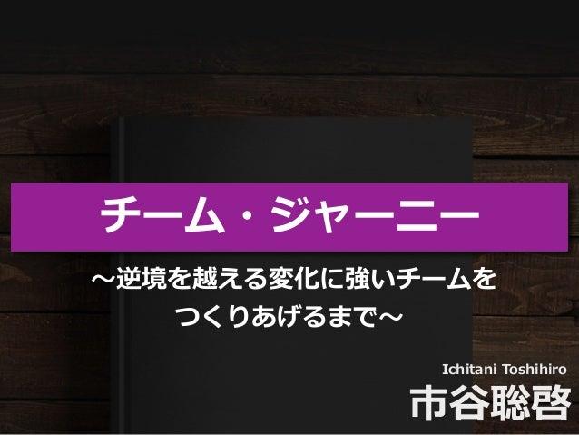 チーム・ジャーニー Ichitani Toshihiro 市⾕聡啓 〜逆境を越える変化に強いチームを つくりあげるまで〜