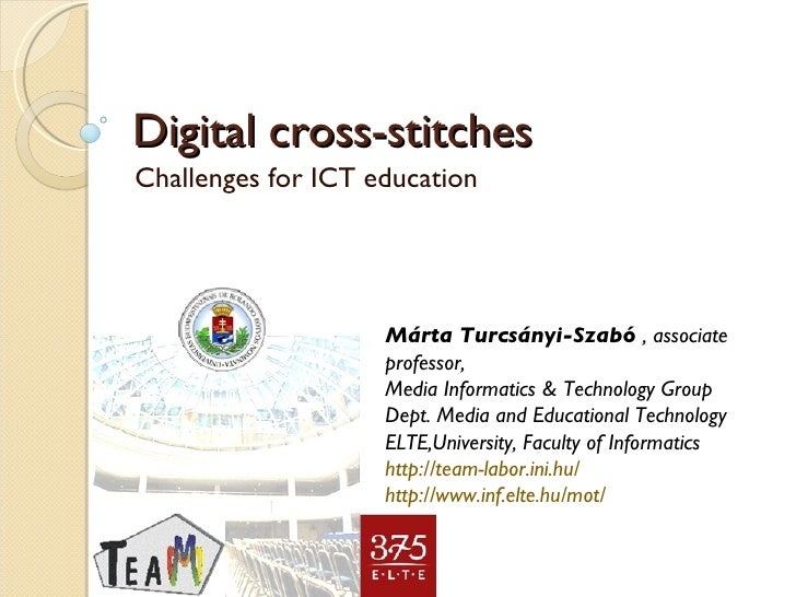 Challenges for ICT education Digital cross-stitches Márta Turcsányi-Szabó  , associate professor,  Media Informatics & Tec...