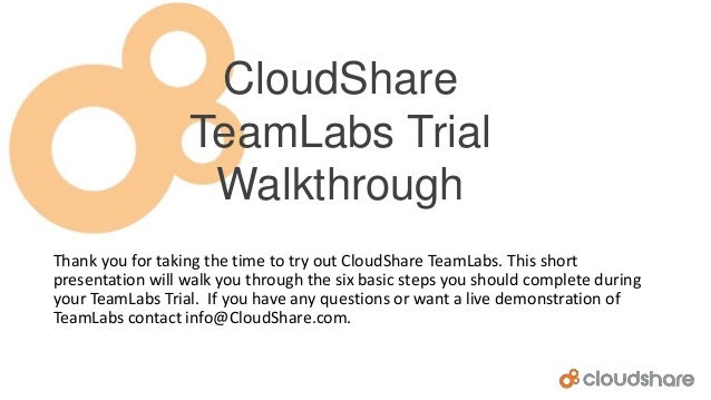 CloudShare TeamLabs Trial Walkthrough Thank you for taking the time to try out CloudShare TeamLabs. This short presentatio...