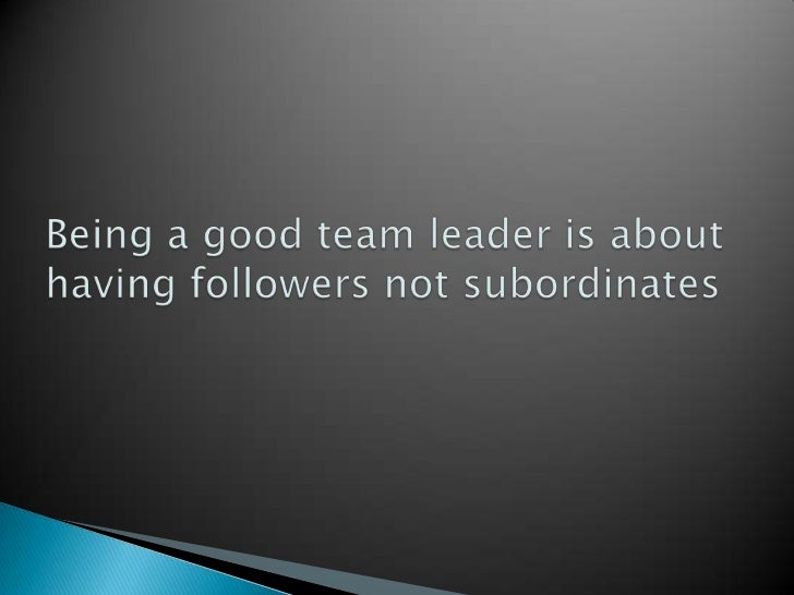 Being a good team leader is about having followers not subordinates <br />