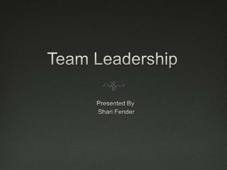 Team Leadership<br />Presented By<br /> Shari Fender<br />