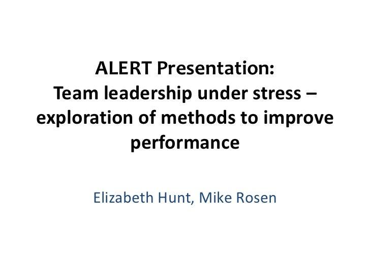 ALERT Presentation:  Team leadership under stress –exploration of methods to improve           performance      Elizabeth ...