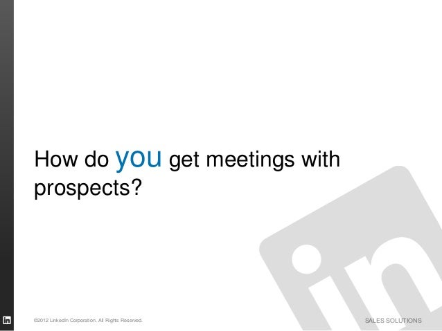 How do you get meetings withprospects?©2012 LinkedIn Corporation. All Rights Reserved.   SALES SOLUTIONS