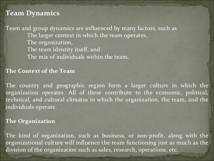 Team Dynamics Team and group dynamics are influenced by many factors, such as  The larger context in which the team operat...