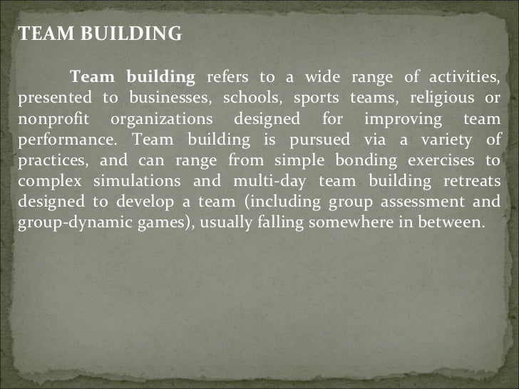 TEAM BUILDING Team building  refers to a wide range of activities, presented to businesses, schools, sports teams, religio...