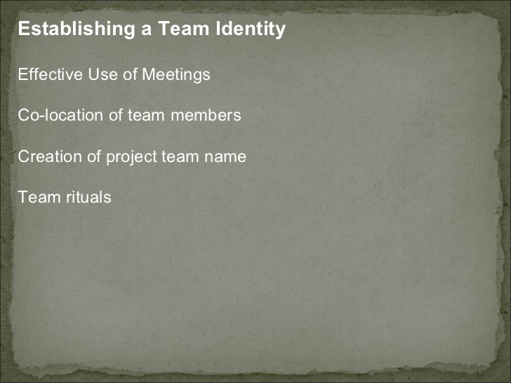 Establishing a Team Identity Effective Use of Meetings Co-location of team members  Creation of project team name  Team ri...