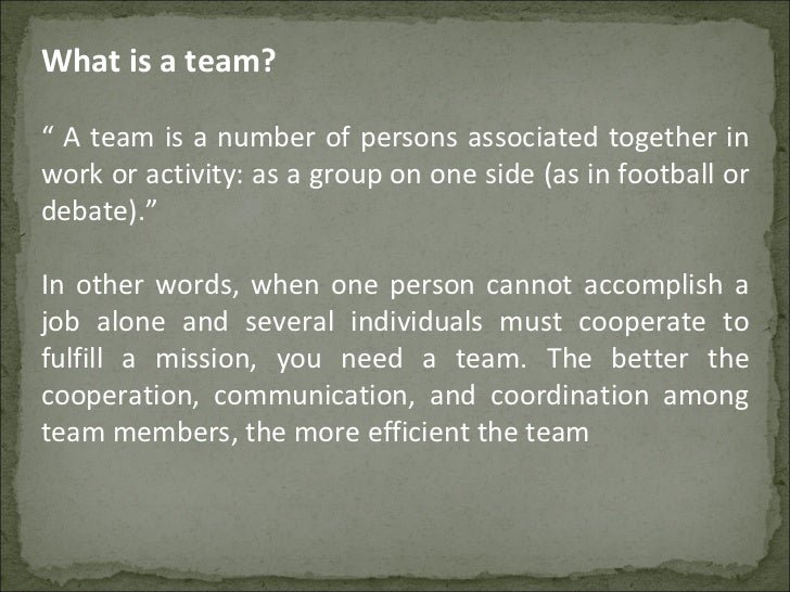 """What is a team? """"  A team is a number of persons associated together in work or activity: as a group on one side (as in fo..."""