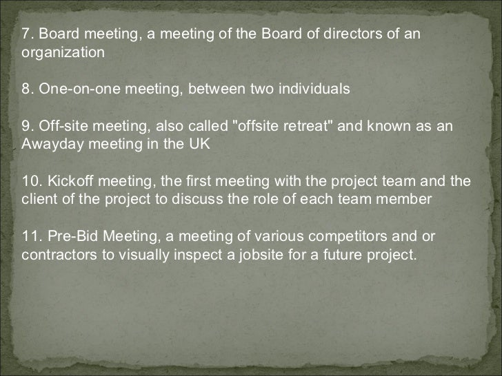 7. Board meeting, a meeting of the Board of directors of an organization 8. One-on-one meeting, between two individuals 9....