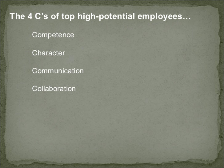 The 4 C's of top high-potential employees…  Competence  Character  Communication  Collaboration