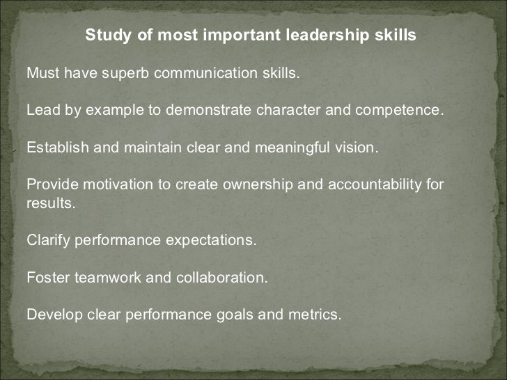 Study of most important leadership skills  Must have superb communication skills.  Lead by example to demonstrate characte...